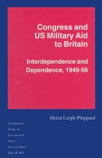 Southampton Studies in International Policy: Congress and US Military Aid to Britain, Helen Leigh-Phippard