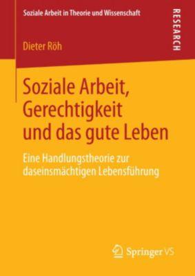 Soziale Arbeit in Theorie und Wissenschaft: Soziale Arbeit, Gerechtigkeit und das gute Leben, Dieter Röh