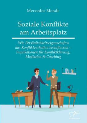 Soziale Konflikte am Arbeitsplatz. Wie Persönlichkeitseigenschaften das Konfliktverhalten beeinflussen - Implikationen für Konfliktklärung, Mediation & Coaching - Mercedes Mende |