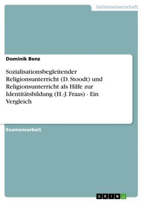 Sozialisationsbegleitender Religionsunterricht (D. Stoodt) und Religionsunterricht als Hilfe zur Identitätsbildung (H.-J. Fraas) - Ein Vergleich, Dominik Benz