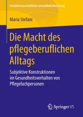 Sozialwissenschaftliche Gesundheitsforschung: Die Macht des pflegeberuflichen Alltags, Maria Stefani