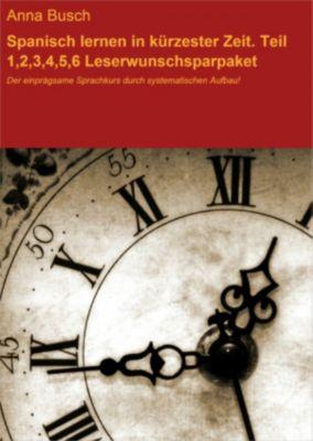 Spanisch lernen in kürzester Zeit. Teil 1,2,3,4,5,6 Leserwunschsparpaket, Anna Busch
