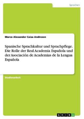Spanische Sprachkultur und Sprachpflege. Die Rolle der Real Academia Española und der Asociación de Academias de la Lengua Española, Marco Alexander Caiza Andresen