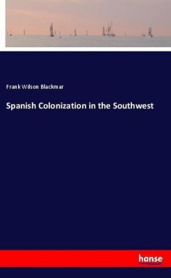 Spanish Colonization in the Southwest, Frank Wilson Blackmar