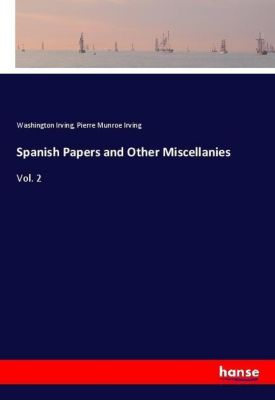 Spanish Papers and Other Miscellanies, Washington Irving, Pierre Munroe Irving