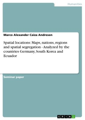 Spatial locations: Maps, nations, regions and spatial segregation - Analyzed by the countries Germany, South Korea and Ecuador, Marco Alexander Caiza Andresen
