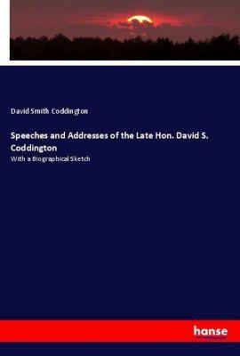 Speeches and Addresses of the Late Hon. David S. Coddington, David Smith Coddington