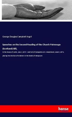 Speeches on the Second Reading of the Church Patronage (Scotland) Bill,, George Douglas Campbell Argyll