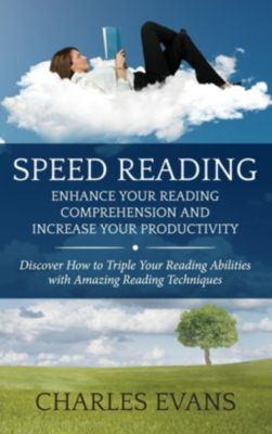 Speed Reading: Enhance your Reading Comprehension and Increase Your Productivity, Charles Evans