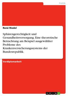 Sphärengerechtigkeit und Gesundheitsversorgung. Eine theoretische Betrachtung am Beispiel ausgewählter Probleme des Krankenversicherungssystems der Bundesrepublik., René Riedel
