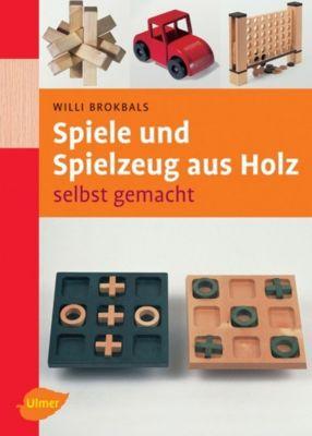Spiele und Spielzeug aus Holz selbst gemacht, Willi Brokbals