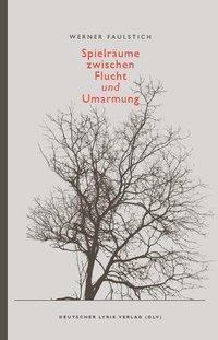 Spielräume zwischen Flucht und Umarmung - Werner Faulstich |