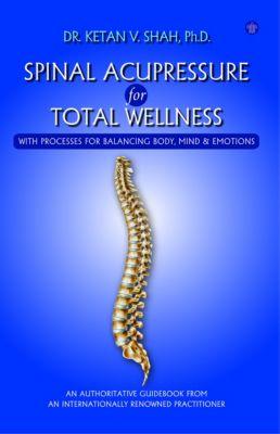 Spinal Acupressure for Total Wellness, Dr. Ketan Shah (Phd.)
