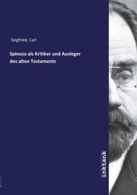 Spinoza als Kritiker und Ausleger des alten Testaments - Carl Siegfried |