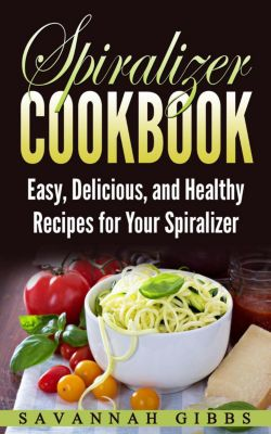Spiralizer Cookbook: Easy, Delicious, and Healthy Recipes for Your Spiralizer, Savannah Gibbs