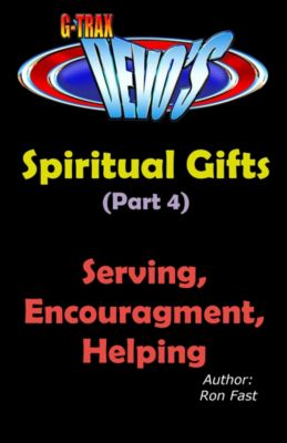 Spiritual Gifts: G-TRAX Devo's-Spiritual Gifts Part 4: Serving, Encouragement & Helping, Ron Fast