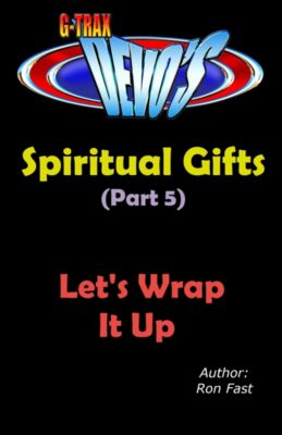 Spiritual Gifts: G-TRAX Devo's-Spiritual Gifts Part 5: Let's Wrap It Up, Ron Fast