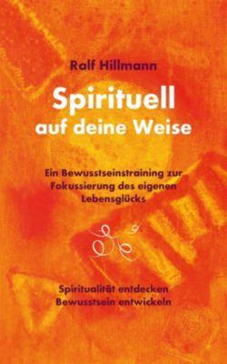 Spirituell auf deine Weise - Spiritualität entdecken und Bewusstsein entwickeln, Ralf Hillmann
