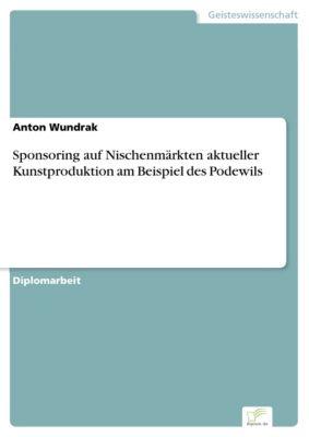Sponsoring auf Nischenmärkten aktueller Kunstproduktion am Beispiel des Podewils, Anton Wundrak