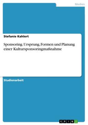 Sponsoring. Ursprung, Formen und Planung einer Kultursponsoringmaßnahme, Stefanie Kahlert