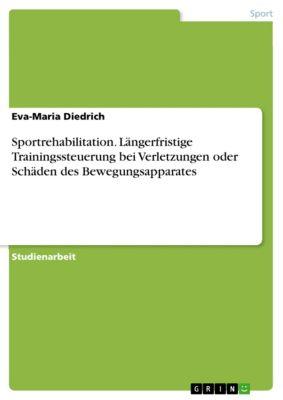 Sportrehabilitation. Längerfristige Trainingssteuerung bei Verletzungen oder Schäden des Bewegungsapparates, Eva-Maria Diedrich