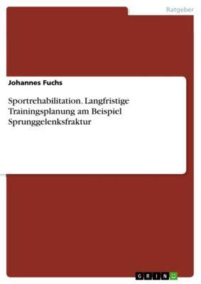 Sportrehabilitation. Langfristige Trainingsplanung am Beispiel Sprunggelenksfraktur, Johannes Fuchs