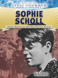Spotlight On Civic Courage: Heroes of Conscience: Sophie Scholl, Michelle McIlroy