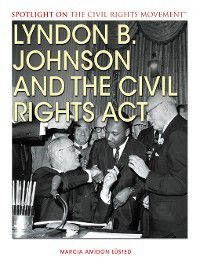 Spotlight On the Civil Rights Movement: Lyndon B. Johnson and the Civil Rights Act, Marcia Amidon Lusted