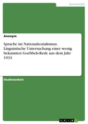 Sprache im Nationalsozialismus. Linguistische Untersuchung einer wenig bekannten Goebbels-Rede aus dem Jahr 1933