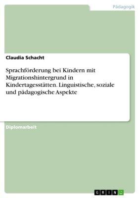 Sprachförderung bei Kindern mit Migrationshintergrund in Kindertagesstätten. Linguistische, soziale und pädagogische Aspekte, Claudia Schacht