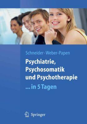 Springer-Lehrbuch: Psychiatrie, Psychosomatik und Psychotherapie ...in 5 Tagen, Frank Schneider, Sabrina Weber