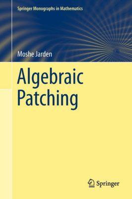 Springer Monographs in Mathematics: Algebraic Patching, Moshe Jarden