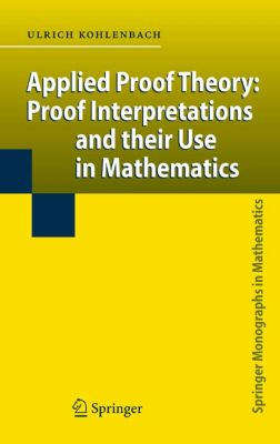 Springer Monographs in Mathematics: Applied Proof Theory: Proof Interpretations and their Use in Mathematics, Ulrich Kohlenbach