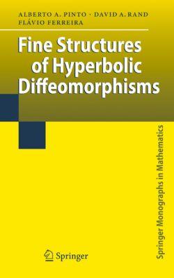 Springer Monographs in Mathematics: Fine Structures of Hyperbolic Diffeomorphisms, Flávio Ferreira, David A. J. Rand, Alberto Adrego Pinto