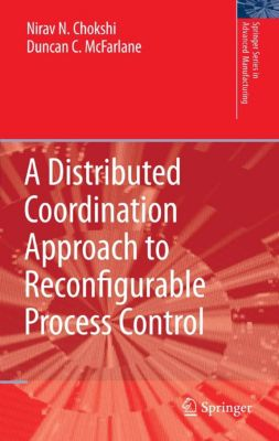 Springer Series in Advanced Manufacturing: A Distributed Coordination Approach to Reconfigurable Process Control, Duncan McFarlane, Nirav Chokshi