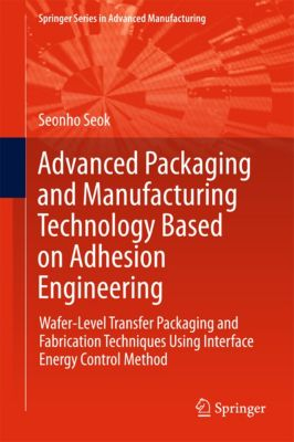 Springer Series in Advanced Manufacturing: Advanced Packaging and Manufacturing Technology Based on Adhesion Engineering, Seonho Seok