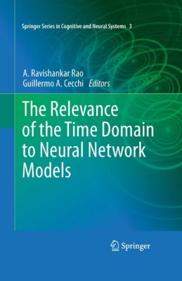 Springer Series in Cognitive and Neural Systems: The Relevance of the Time Domain to Neural Network Models