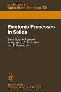Springer Series in Solid-State Sciences: Excitonic Processes in Solids, Eiichi Hanamura, Yutaka Toyozawa, Hiroshi Kanzaki, Koichi Kobayashi, Masayasu Ueta