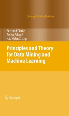 Springer Series in Statistics: Principles and Theory for Data Mining and Machine Learning, Bertrand Clarke, Ernest Fokoue, Hao Helen Zhang