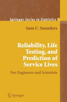 Springer Series in Statistics: Reliability, Life Testing and the Prediction of Service Lives, Sam C. Saunders
