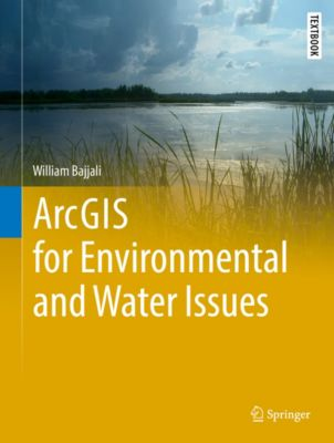 Springer Textbooks in Earth Sciences, Geography and Environment: ArcGIS for Environmental and Water Issues, William Bajjali
