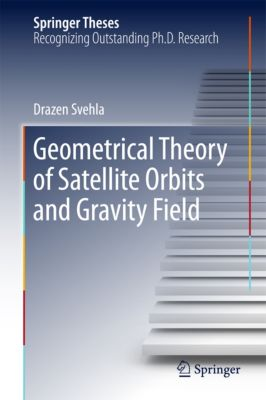 Springer Theses: Geometrical Theory of Satellite Orbits and Gravity Field, Drazen Svehla