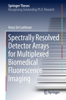 Springer Theses: Spectrally Resolved Detector Arrays for Multiplexed Biomedical Fluorescence Imaging, Anna Siri Luthman