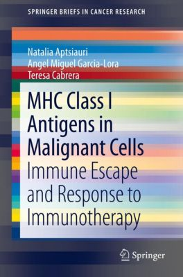 SpringerBriefs in Cancer Research: MHC Class I Antigens In Malignant Cells, Angel Miguel Garcia-Lora, Natalia Aptsiauri, Teresa Cabrera