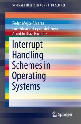SpringerBriefs in Computer Science: Interrupt Handling Schemes in Operating Systems, Arnaldo Diaz-Ramirez, Luis Eduardo Leyva-del-Foyo, Pedro Mejia-Alvarez
