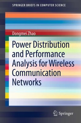 SpringerBriefs in Computer Science: Power Distribution and Performance Analysis for Wireless Communication Networks, Dongmei Zhao