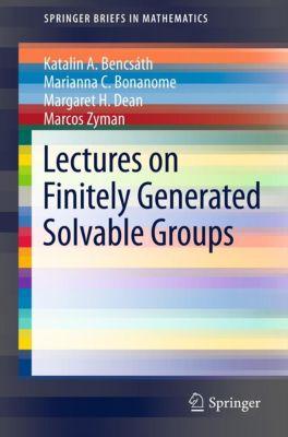 SpringerBriefs in Mathematics: Lectures on Finitely Generated Solvable Groups, Katalin A. Bencsath, Marcos Zyman, Margaret H. Dean, Marianna C. Bonanome