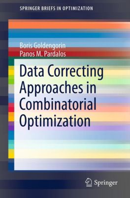 SpringerBriefs in Optimization: Data Correcting Approaches in Combinatorial Optimization, Panos M. Pardalos, Boris I. Goldengorin