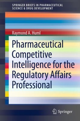 SpringerBriefs in Pharmaceutical Science & Drug Development: Pharmaceutical Competitive Intelligence for the Regulatory Affairs Professional, Raymond A. Huml