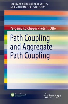 SpringerBriefs in Probability and Mathematical Statistics: Path Coupling and Aggregate Path Coupling, Peter T. Otto, Yevgeniy Kovchegov